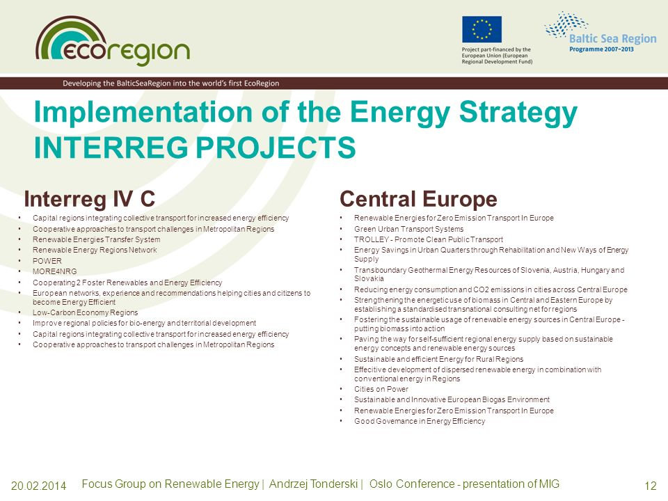 Implementation of the Energy Strategy INTERREG PROJECTS SBP Wind energy in the BSR 2: Demonstrators - the Upgrade (WEBSR2 Upgrade) Wind energy in the BSR - the extension (WEBSR 2) South Baltic Offshore Wind Energy Regions (South Baltic OFFER) Increasing Energy Saving though Conversion LED lighting in Public Space (LED) Sustainable RES-CHAINS in the South Baltic Region (RES-CHAINS) Intermodal Cross-border passenger transport solutions supporting region al integration of interface regions (Interface) BSR Energy Efficient and Integrated Urban Development Action Longlife - Sustainable, energy efficient and resource saving residential buildings with consideration of unified procedures and new and adapted technologies Regional Mobilizing of Sustainable Waste-to-Energy Production The Baltic Sea Region Bioenergy Promotion Project Baltic Biogas Bus CLEAN BALTIC SEA SHIPPING 1120.02.2014 Focus Group on Renewable Energy | Andrzej Tonderski | Oslo Conference - presentation of MIG