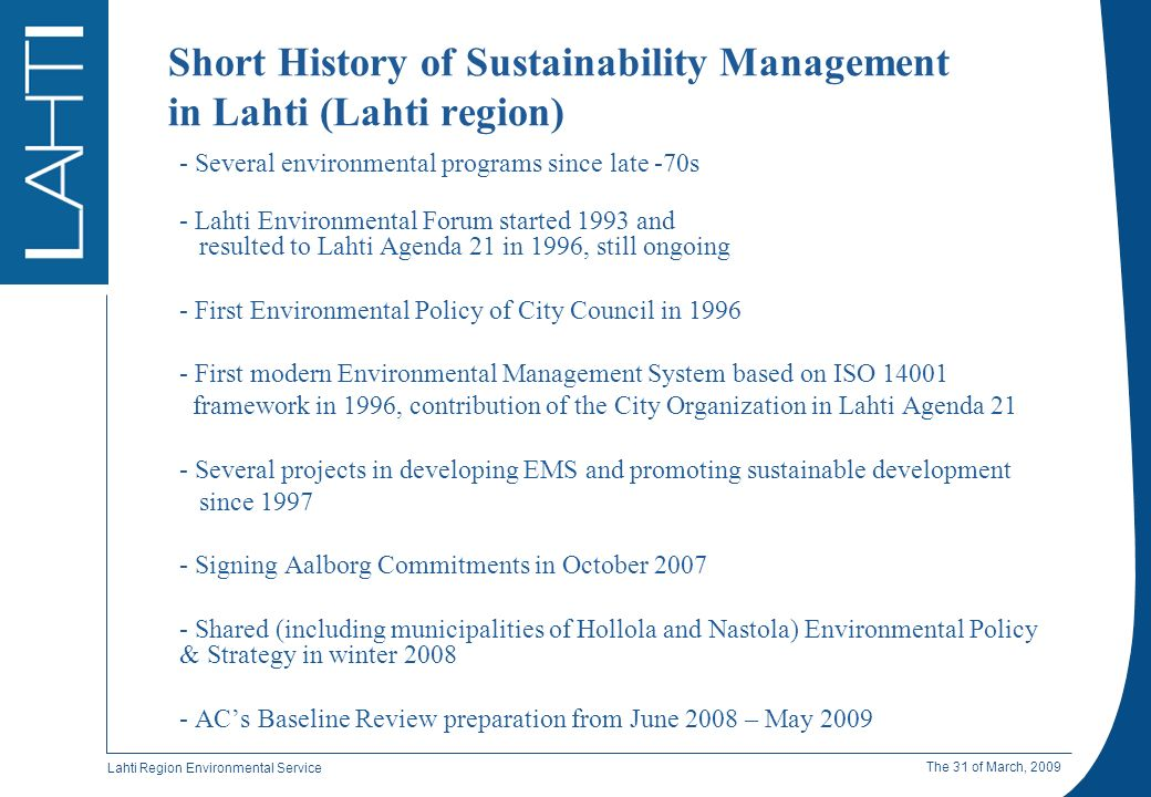 Lahti Region Environmental Service The 31 of March, 2009 Short History of Sustainability Management in Lahti (Lahti region) - Several environmental programs since late -70s - Lahti Environmental Forum started 1993 and resulted to Lahti Agenda 21 in 1996, still ongoing - First Environmental Policy of City Council in 1996 - First modern Environmental Management System based on ISO 14001 framework in 1996, contribution of the City Organization in Lahti Agenda 21 - Several projects in developing EMS and promoting sustainable development since 1997 - Signing Aalborg Commitments in October 2007 - Shared (including municipalities of Hollola and Nastola) Environmental Policy & Strategy in winter 2008 - ACs Baseline Review preparation from June 2008 – May 2009