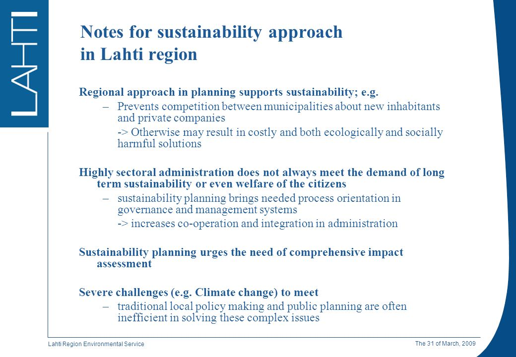 Lahti Region Environmental Service The 31 of March, 2009 Benefits of sustainability approach in Lahti A comprehensive approach to general welfare –Focus on e.g.