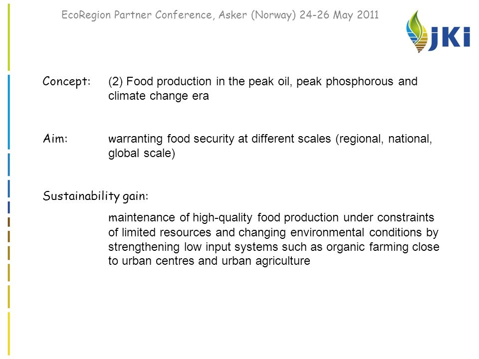 EcoRegion Partner Conference, Asker (Norway) 24-26 May 2011 Concept: (2) Food production in the peak oil, peak phosphorous and climate change era Aim:w arranting food security at different scales (regional, national, global scale) Sustainability gain: m aintenance of high-quality food production under constraints of limited resources and changing environmental conditions by strengthening low input systems such as organic farming close to urban centres and urban agriculture