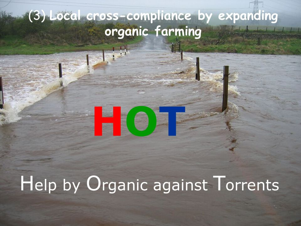 EcoRegion Partner Conference, Asker (Norway) 24-26 May 2011 H elp by O rganic against T orrents HOTHOT (3) Local cross-compliance by expanding organic farming