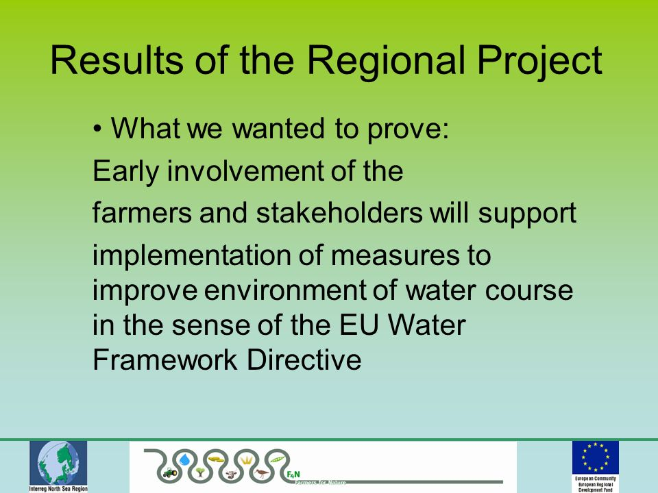 What we wanted to prove: Early involvement of the farmers and stakeholders will support implementation of measures to improve environment of water course in the sense of the EU Water Framework Directive Results of the Regional Project