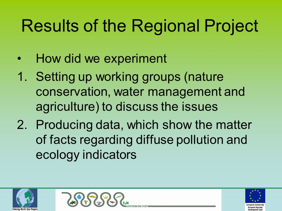 How did we experiment 1.Setting up working groups (nature conservation, water management and agriculture) to discuss the issues 2.Producing data, which show the matter of facts regarding diffuse pollution and ecology indicators