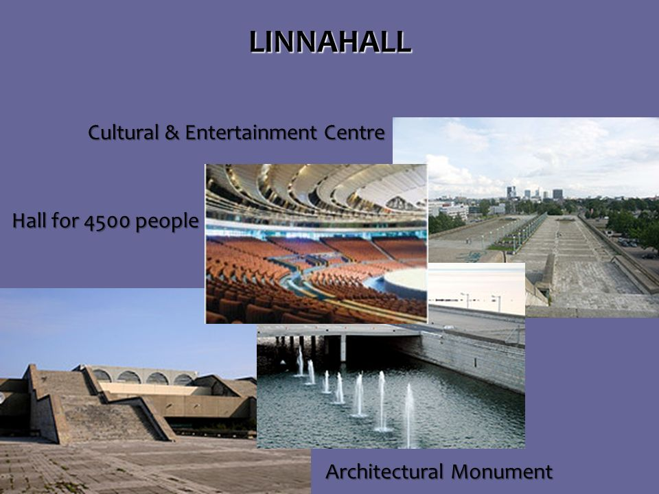 Architectural Monument Architectural MonumentLINNAHALL Hall for 4500 people Hall for 4500 people Cultural & Entertainment Centre Cultural & Entertainment Centre