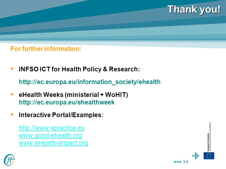 14 Thank you! For further information: INFSO ICT for Health Policy & Research: http://ec.europa.eu/information_society/ehealth eHealth Weeks (minister