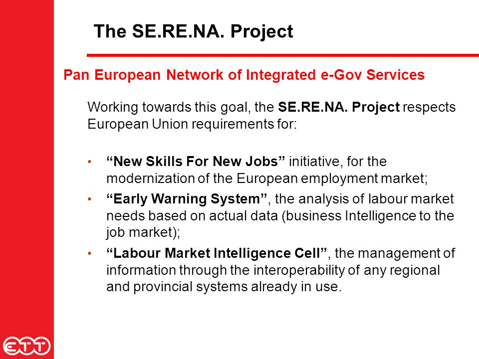 Pan European Network of Integrated e-Gov Services Working towards this goal, the SE.RE.NA. Project respects European Union requirements for: New Skill