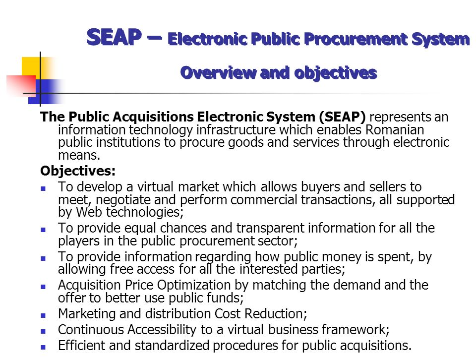 The Public Acquisitions Electronic System (SEAP) represents an information technology infrastructure which enables Romanian public institutions to procure goods and services through electronic means.