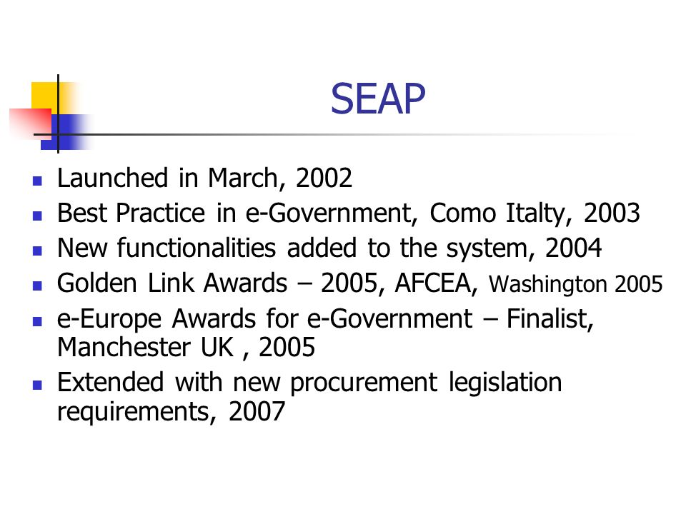 SEAP Launched in March, 2002 Best Practice in e-Government, Como Italty, 2003 New functionalities added to the system, 2004 Golden Link Awards – 2005, AFCEA, Washington 2005 e-Europe Awards for e-Government – Finalist, Manchester UK, 2005 Extended with new procurement legislation requirements, 2007