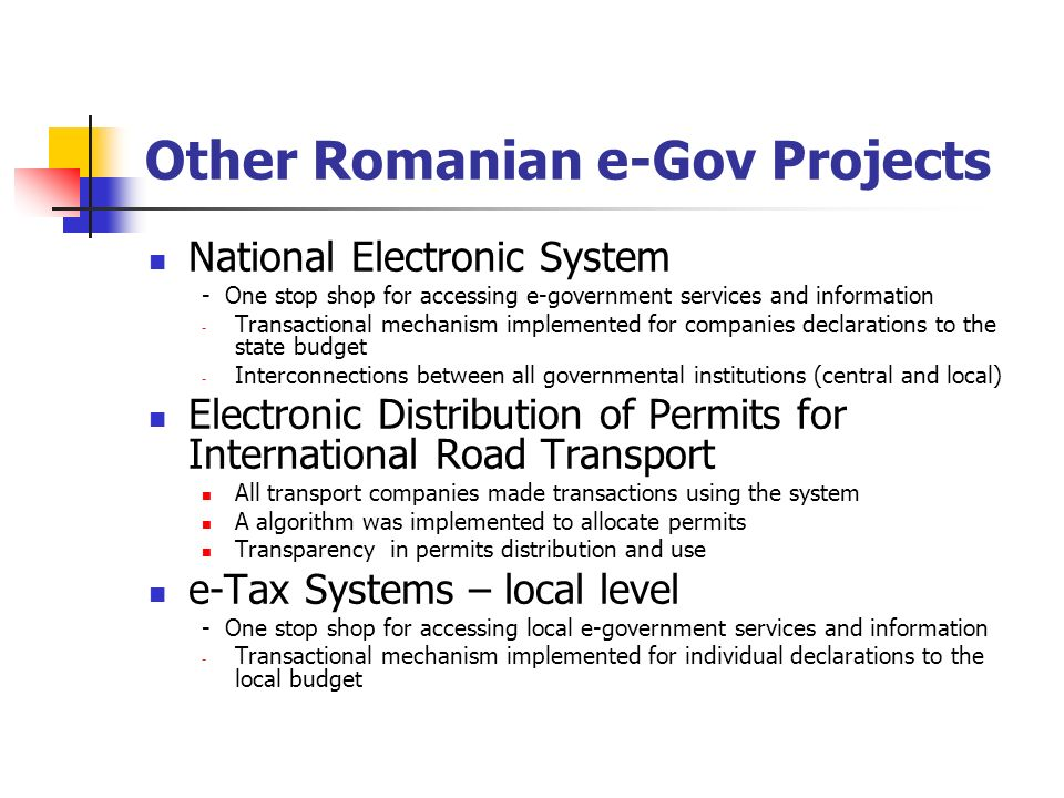 Other Romanian e-Gov Projects National Electronic System - One stop shop for accessing e-government services and information - Transactional mechanism implemented for companies declarations to the state budget - Interconnections between all governmental institutions (central and local) Electronic Distribution of Permits for International Road Transport All transport companies made transactions using the system A algorithm was implemented to allocate permits Transparency in permits distribution and use e-Tax Systems – local level - One stop shop for accessing local e-government services and information - Transactional mechanism implemented for individual declarations to the local budget