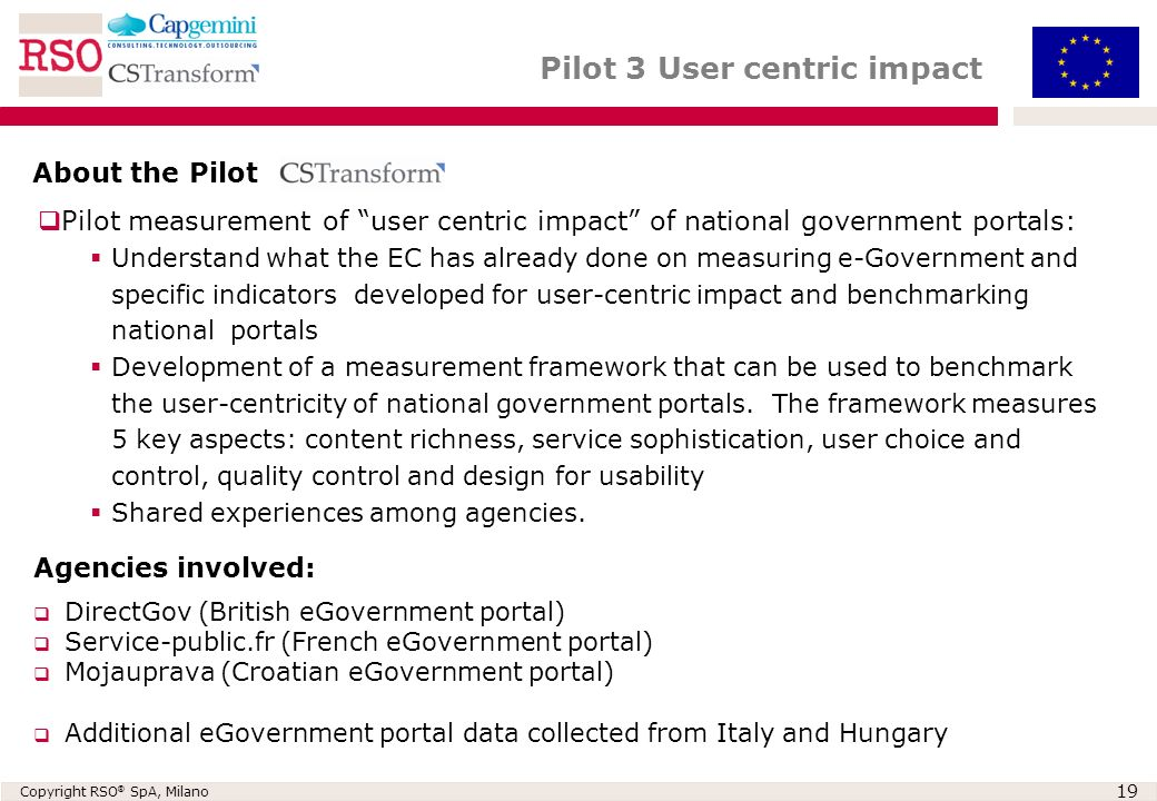 Copyright RSO ® SpA, Milano 19 Pilot 3 User centric impact DirectGov (British eGovernment portal) Service-public.fr (French eGovernment portal) Mojauprava (Croatian eGovernment portal) Additional eGovernment portal data collected from Italy and Hungary About the Pilot Pilot measurement of user centric impact of national government portals: Understand what the EC has already done on measuring e-Government and specific indicators developed for user-centric impact and benchmarking national portals Development of a measurement framework that can be used to benchmark the user-centricity of national government portals.
