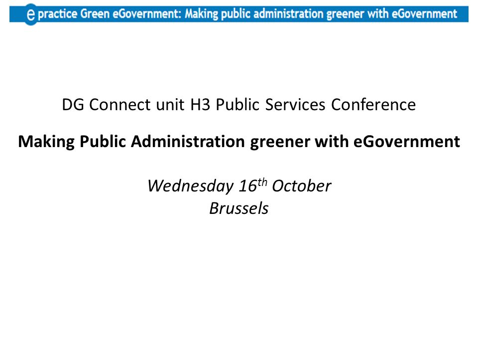 DG Connect unit H3 Public Services Conference Making Public Administration greener with eGovernment Wednesday 16 th October Brussels