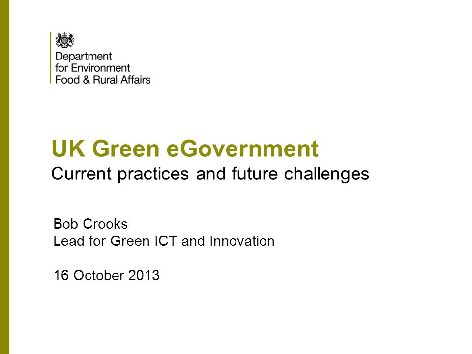 UK Green eGovernment Current practices and future challenges Bob Crooks Lead for Green ICT and Innovation 16 October 2013
