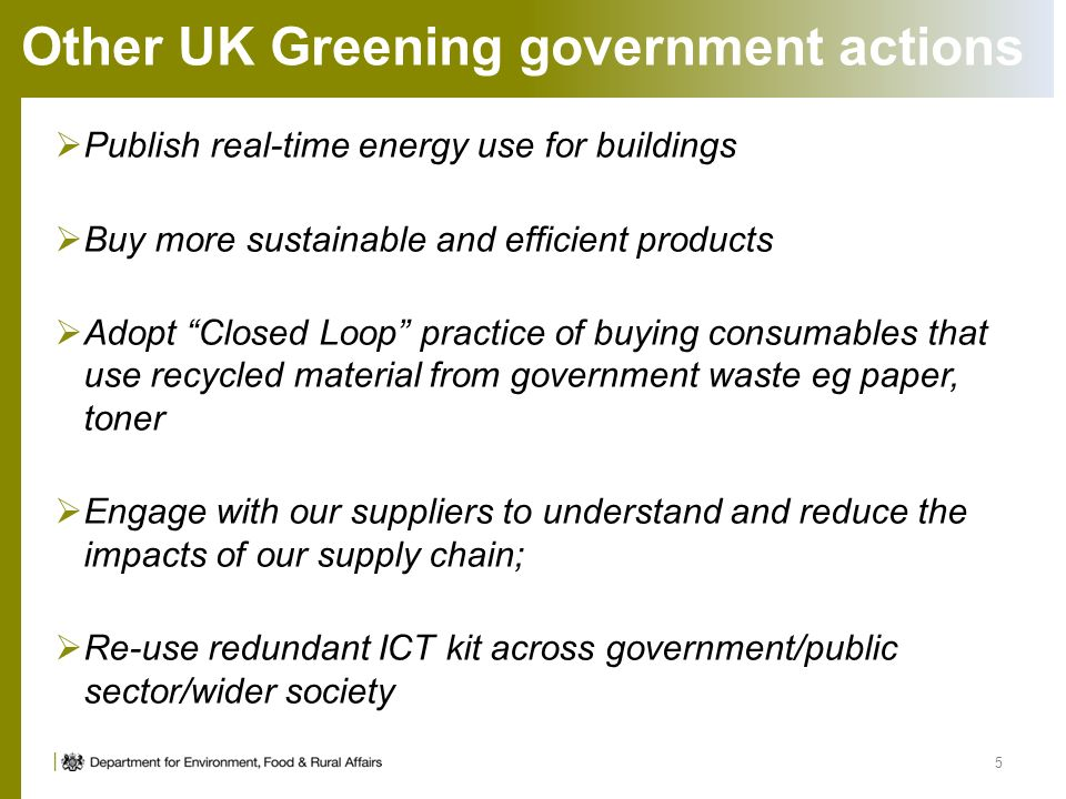 Other UK Greening government actions Publish real-time energy use for buildings Buy more sustainable and efficient products Adopt Closed Loop practice of buying consumables that use recycled material from government waste eg paper, toner Engage with our suppliers to understand and reduce the impacts of our supply chain; Re-use redundant ICT kit across government/public sector/wider society 5