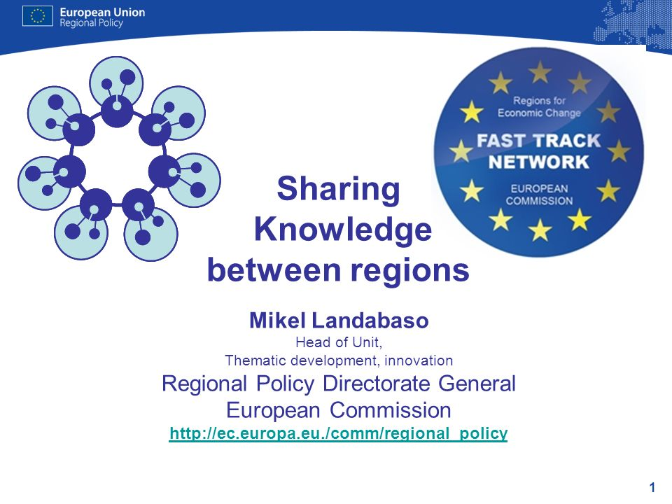 1 Sharing Knowledge between regions Mikel Landabaso Head of Unit, Thematic development, innovation Regional Policy Directorate General European Commis