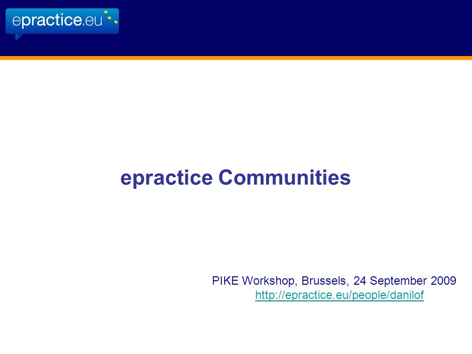 epractice Communities PIKE Workshop, Brussels, 24 September 2009 http://epractice.eu/people/danilof