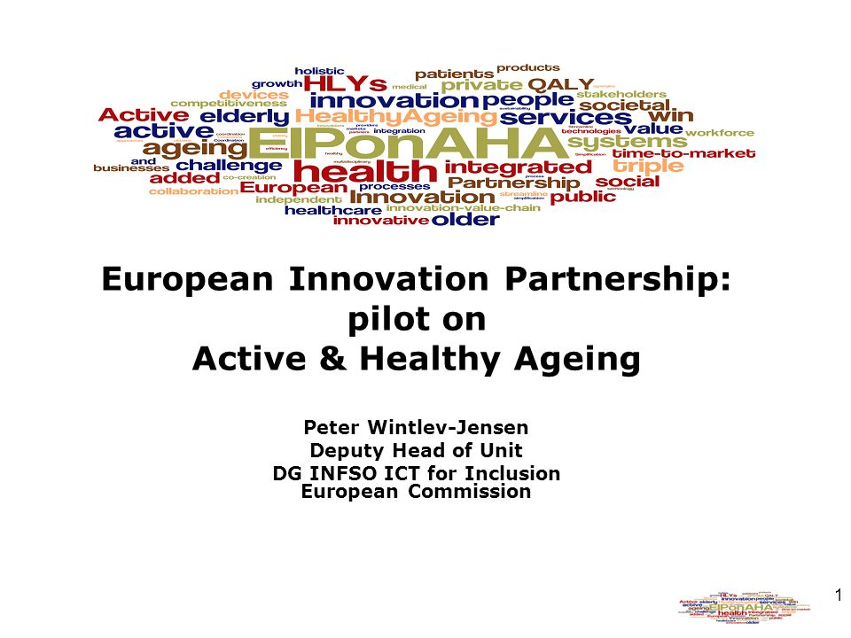 1 European Innovation Partnership: pilot on Active & Healthy Ageing Peter Wintlev-Jensen Deputy Head of Unit DG INFSO ICT for Inclusion European Commission