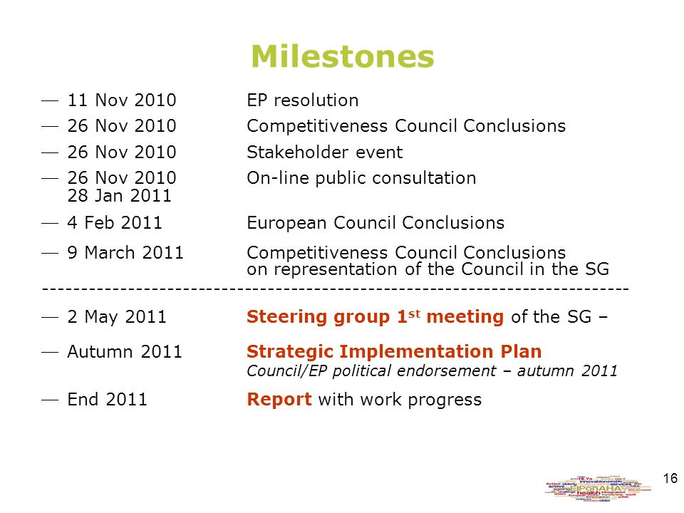 16 Milestones 11 Nov 2010EP resolution 26 Nov 2010Competitiveness Council Conclusions 26 Nov 2010Stakeholder event 26 Nov 2010On-line public consultation 28 Jan Feb 2011European Council Conclusions 9 March 2011 Competitiveness Council Conclusions on representation of the Council in the SG May 2011 Steering group 1 st meeting of the SG – Autumn 2011 Strategic Implementation Plan Council/EP political endorsement – autumn 2011 End 2011Report with work progress