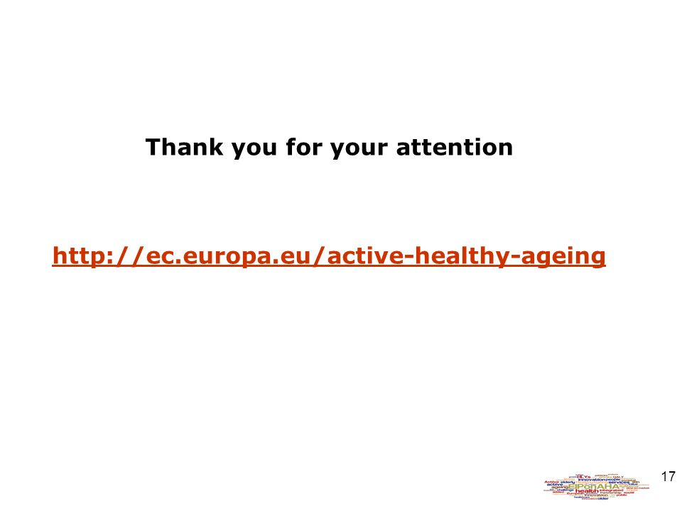 17 Thank you for your attention http://ec.europa.eu/active-healthy-ageing http://ec.europa.eu/active-healthy-ageing