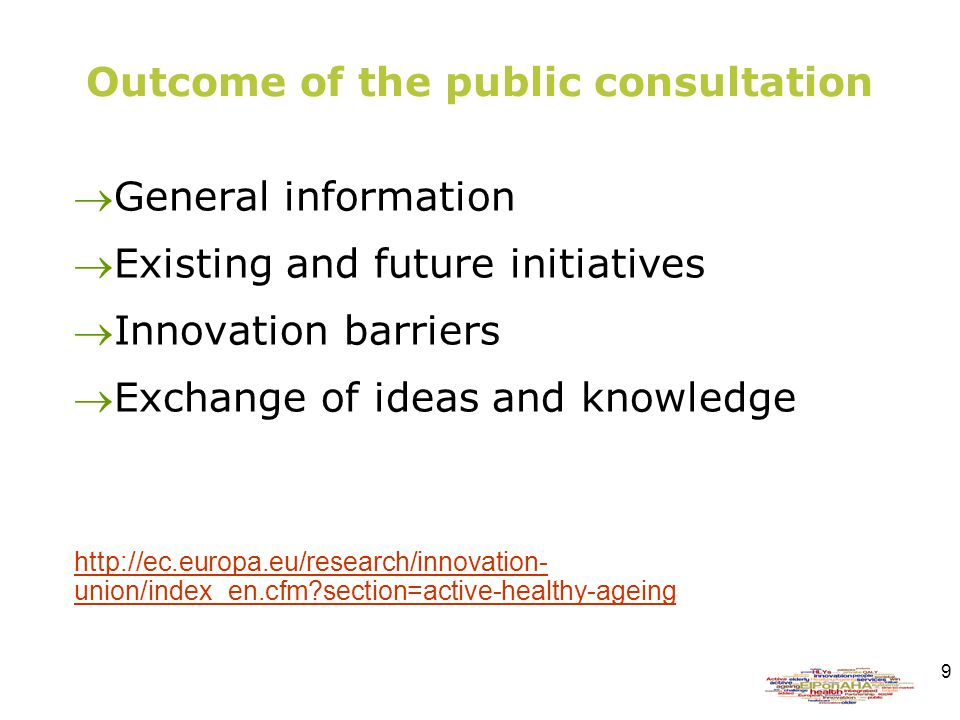 9 Outcome of the public consultation General information Existing and future initiatives Innovation barriers Exchange of ideas and knowledge http://ec.europa.eu/research/innovation- union/index_en.cfm?section=active-healthy-ageing