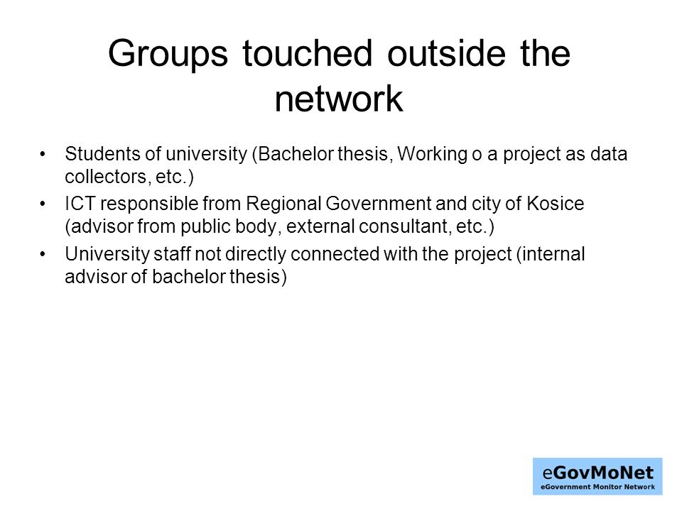 Groups touched outside the network Students of university (Bachelor thesis, Working o a project as data collectors, etc.) ICT responsible from Regional Government and city of Kosice (advisor from public body, external consultant, etc.) University staff not directly connected with the project (internal advisor of bachelor thesis)
