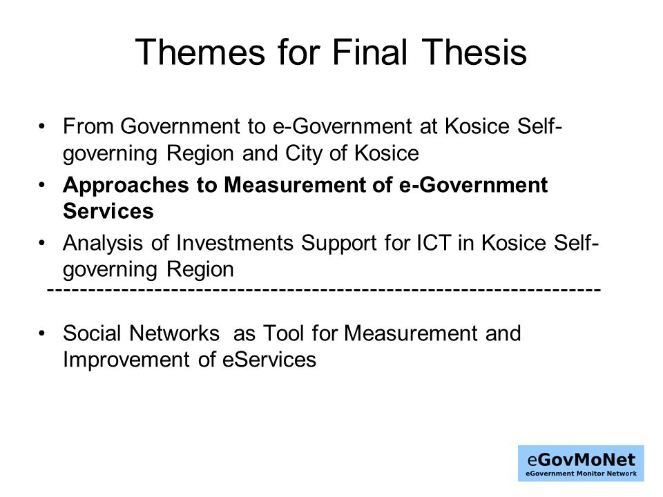 Themes for Final Thesis From Government to e-Government at Kosice Self- governing Region and City of Kosice Approaches to Measurement of e-Government Services Analysis of Investments Support for ICT in Kosice Self- governing Region Social Networks as Tool for Measurement and Improvement of eServices