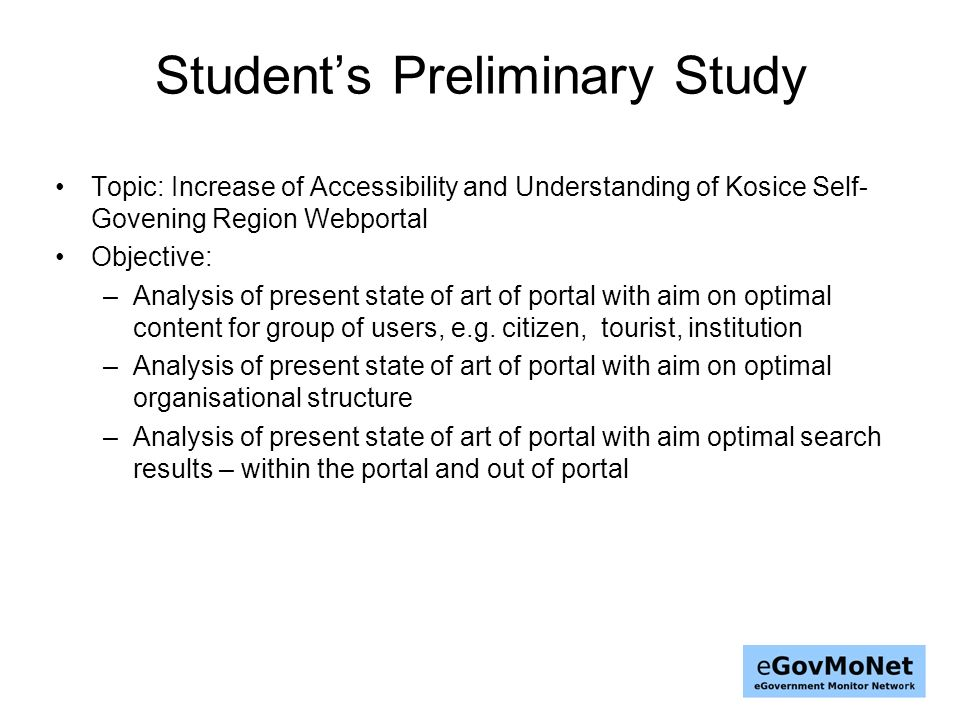 Students Preliminary Study Topic: Increase of Accessibility and Understanding of Kosice Self- Govening Region Webportal Objective: –Analysis of present state of art of portal with aim on optimal content for group of users, e.g.