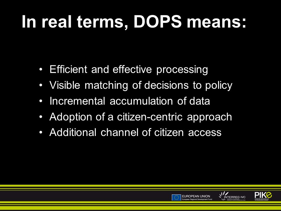 In real terms, DOPS means: Efficient and effective processing Visible matching of decisions to policy Incremental accumulation of data Adoption of a citizen-centric approach Additional channel of citizen access