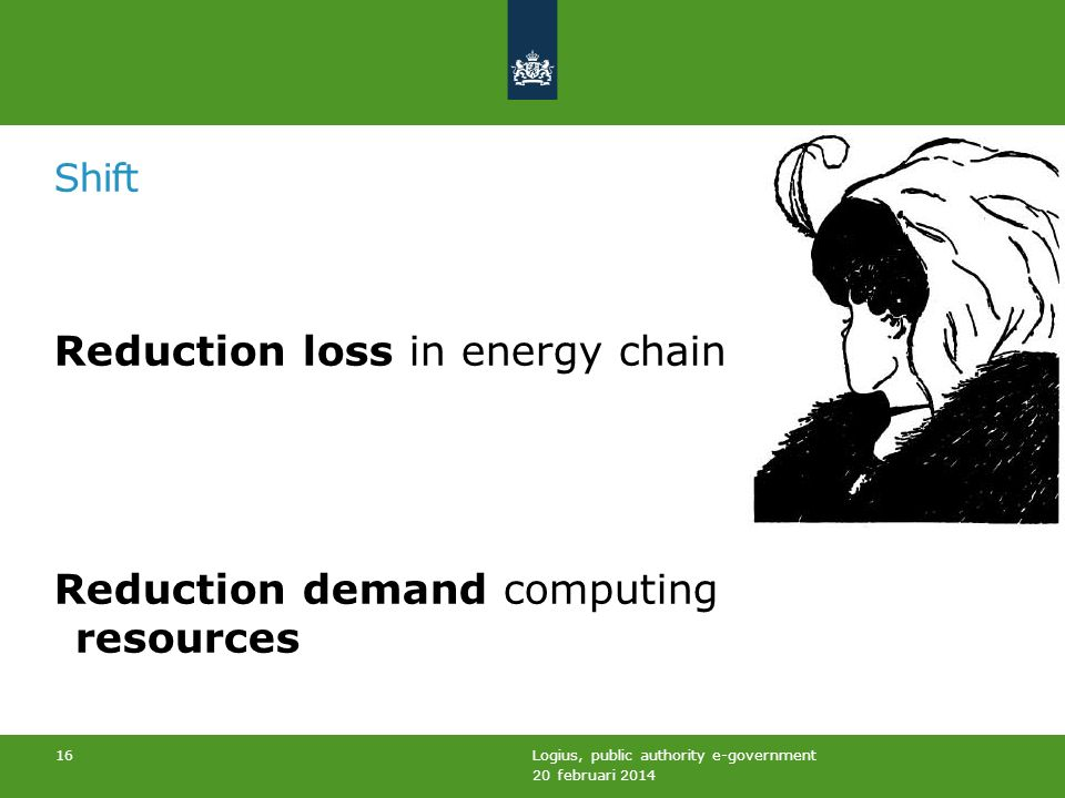 Shift Reduction loss in energy chain Reduction demand computing resources 20 februari 2014 Logius, public authority e-government 16