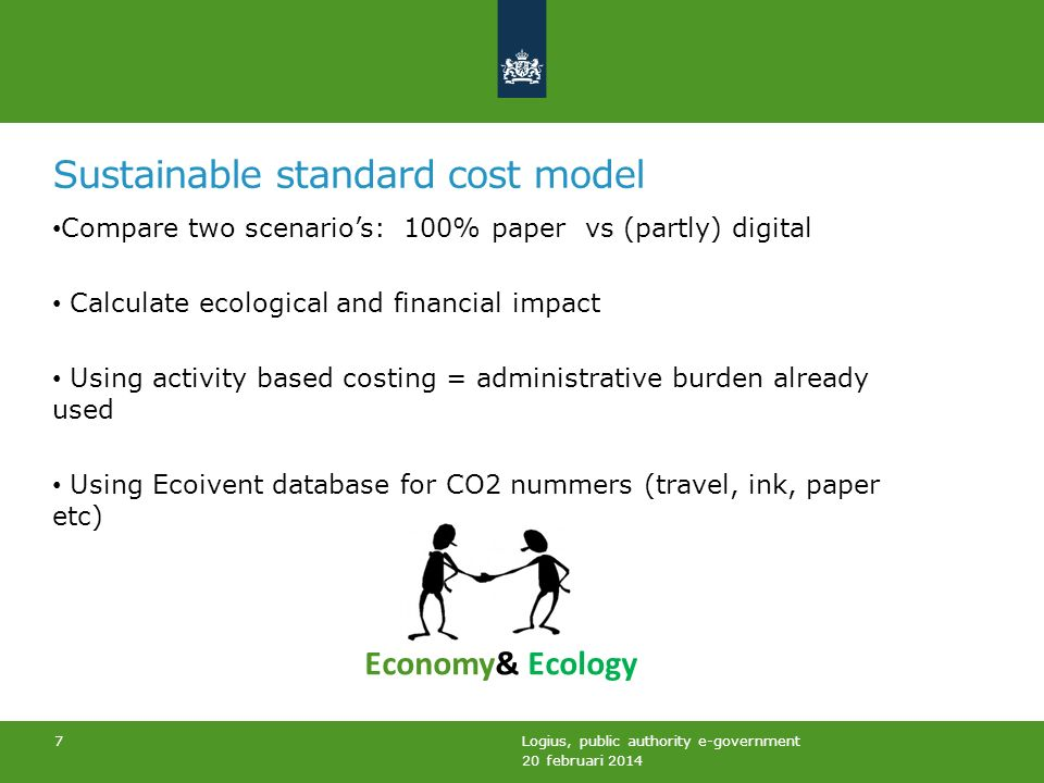 Sustainable standard cost model Compare two scenarios: 100% paper vs (partly) digital Calculate ecological and financial impact Using activity based costing = administrative burden already used Using Ecoivent database for CO2 nummers (travel, ink, paper etc) 20 februari 2014 Logius, public authority e-government 7 Economy& Ecology