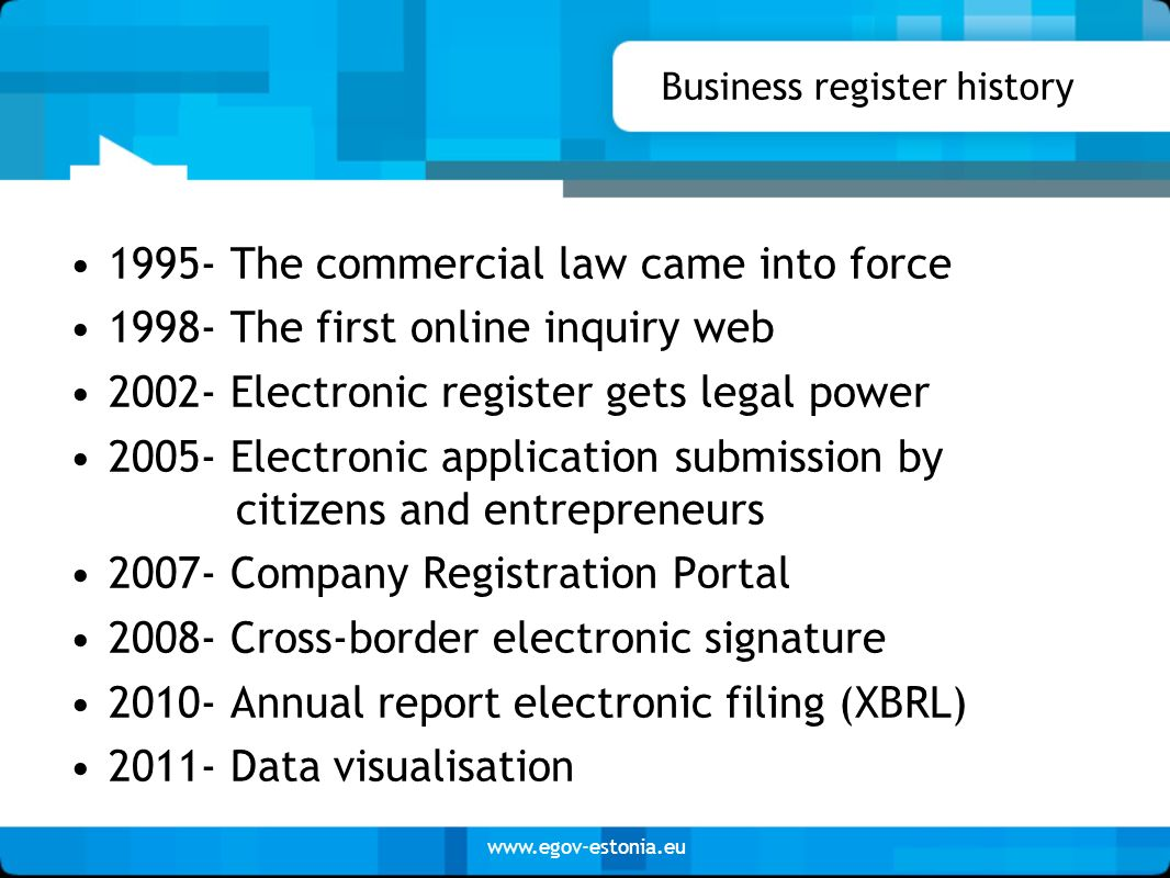www.egov-estonia.eu Business register history 1995- The commercial law came into force 1998- The first online inquiry web 2002- Electronic register ge