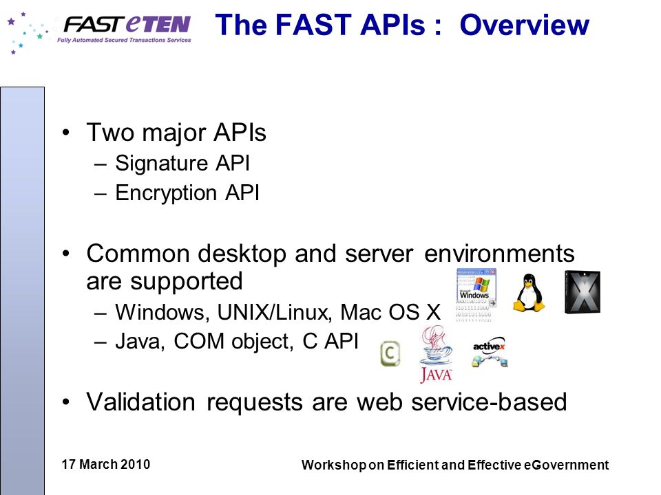 17 March 2010 Workshop on Efficient and Effective eGovernment The FAST APIs : Overview Two major APIs –Signature API –Encryption API Common desktop an