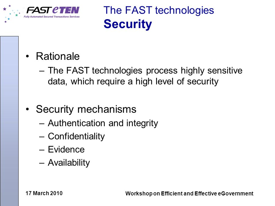 17 March 2010 Workshop on Efficient and Effective eGovernment The FAST technologies Security Rationale –The FAST technologies process highly sensitive