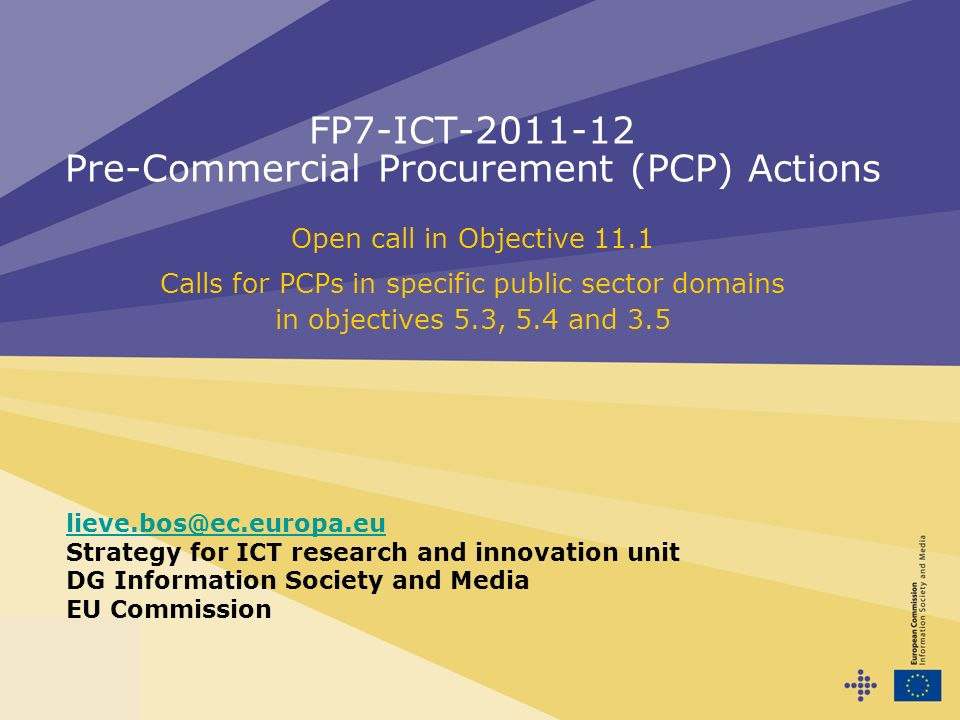 FP7-ICT-2011-12 Pre-Commercial Procurement (PCP) Actions Open call in Objective 11.1 Calls for PCPs in specific public sector domains in objectives 5.3, 5.4 and 3.5 lieve.bos@ec.europa.eu Strategy for ICT research and innovation unit DG Information Society and Media EU Commission