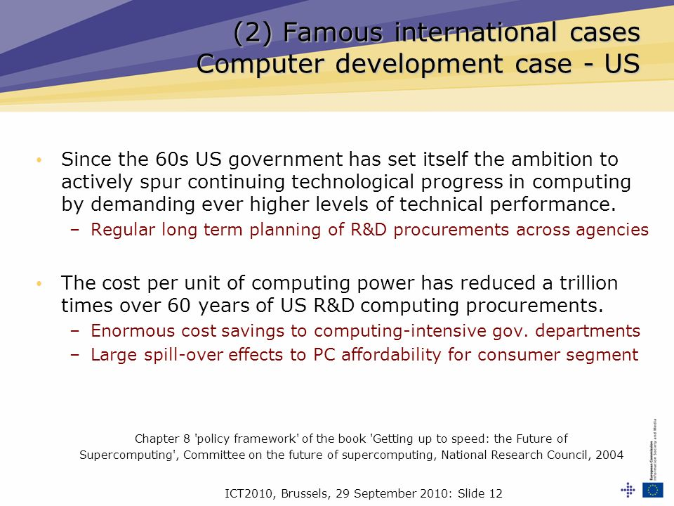 ICT2010, Brussels, 29 September 2010: Slide 12 (2) Famous international cases Computer development case - US Since the 60s US government has set itself the ambition to actively spur continuing technological progress in computing by demanding ever higher levels of technical performance.