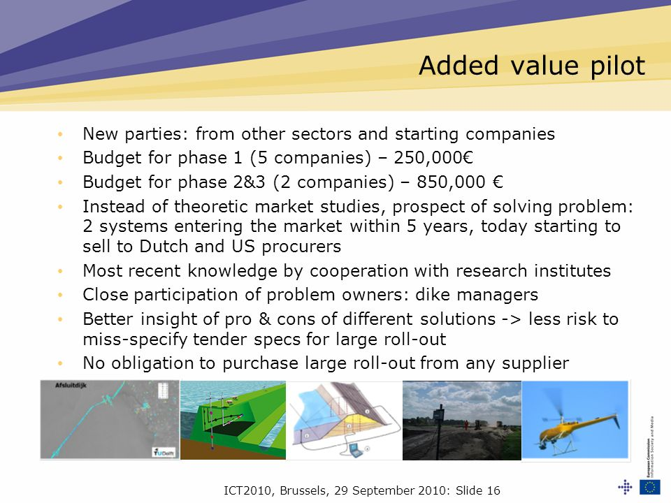 ICT2010, Brussels, 29 September 2010: Slide 16 Added value pilot New parties: from other sectors and starting companies Budget for phase 1 (5 companies) – 250,000 Budget for phase 2&3 (2 companies) – 850,000 Instead of theoretic market studies, prospect of solving problem: 2 systems entering the market within 5 years, today starting to sell to Dutch and US procurers Most recent knowledge by cooperation with research institutes Close participation of problem owners: dike managers Better insight of pro & cons of different solutions -> less risk to miss-specify tender specs for large roll-out No obligation to purchase large roll-out from any supplier