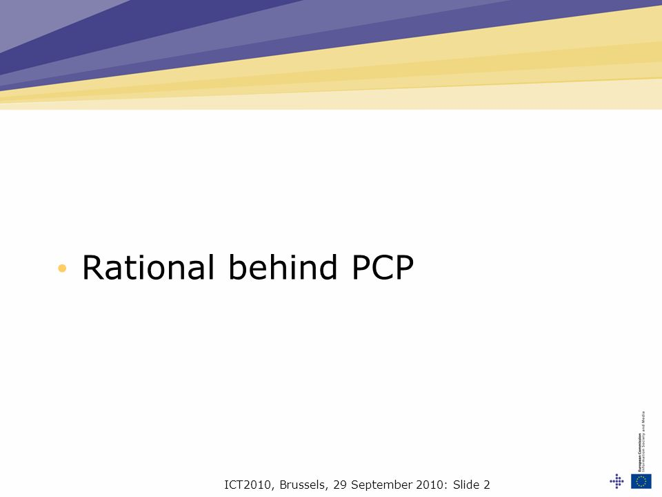 ICT2010, Brussels, 29 September 2010: Slide 2 Rational behind PCP