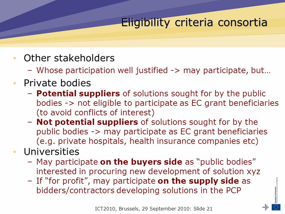 ICT2010, Brussels, 29 September 2010: Slide 21 Other stakeholders –Whose participation well justified -> may participate, but… Private bodies –Potential suppliers of solutions sought for by the public bodies -> not eligible to participate as EC grant beneficiaries (to avoid conflicts of interest) –Not potential suppliers of solutions sought for by the public bodies -> may participate as EC grant beneficiaries (e.g.