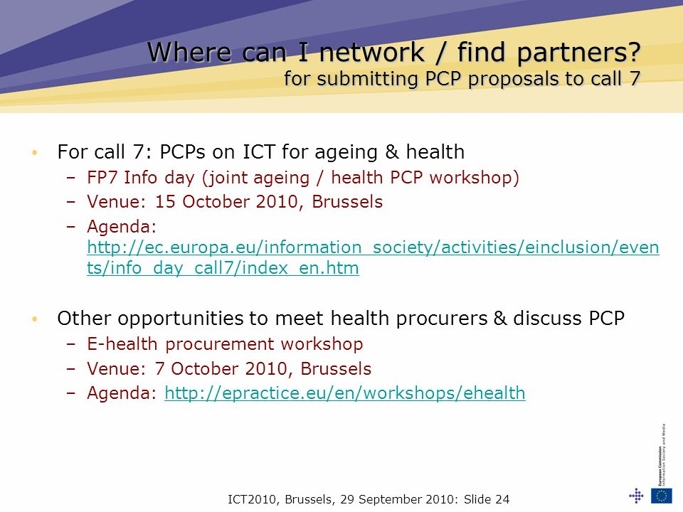 ICT2010, Brussels, 29 September 2010: Slide 24 For call 7: PCPs on ICT for ageing & health –FP7 Info day (joint ageing / health PCP workshop) –Venue: 15 October 2010, Brussels –Agenda: http://ec.europa.eu/information_society/activities/einclusion/even ts/info_day_call7/index_en.htm http://ec.europa.eu/information_society/activities/einclusion/even ts/info_day_call7/index_en.htm Other opportunities to meet health procurers & discuss PCP –E-health procurement workshop –Venue: 7 October 2010, Brussels –Agenda: http://epractice.eu/en/workshops/ehealthhttp://epractice.eu/en/workshops/ehealth Where can I network / find partners.