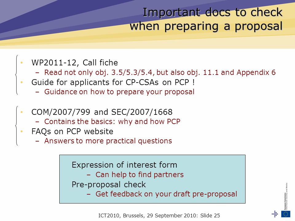 ICT2010, Brussels, 29 September 2010: Slide 25 Important docs to check when preparing a proposal WP2011-12, Call fiche –Read not only obj.