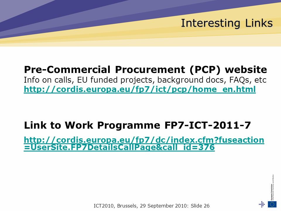 ICT2010, Brussels, 29 September 2010: Slide 26 Interesting Links Pre-Commercial Procurement (PCP) website Info on calls, EU funded projects, background docs, FAQs, etc http://cordis.europa.eu/fp7/ict/pcp/home_en.html Link to Work Programme FP7-ICT-2011-7 http://cordis.europa.eu/fp7/dc/index.cfm fuseaction =UserSite.FP7DetailsCallPage&call_id=376