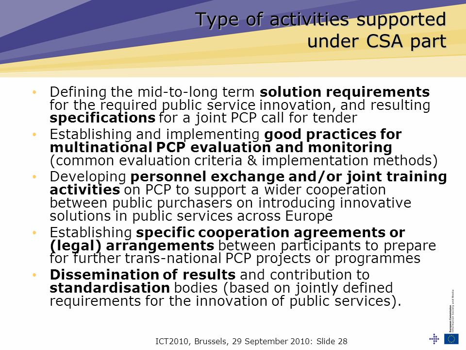ICT2010, Brussels, 29 September 2010: Slide 28 Type of activities supported under CSA part Defining the mid-to-long term solution requirements for the required public service innovation, and resulting specifications for a joint PCP call for tender Establishing and implementing good practices for multinational PCP evaluation and monitoring (common evaluation criteria & implementation methods) Developing personnel exchange and/or joint training activities on PCP to support a wider cooperation between public purchasers on introducing innovative solutions in public services across Europe Establishing specific cooperation agreements or (legal) arrangements between participants to prepare for further trans-national PCP projects or programmes Dissemination of results and contribution to standardisation bodies (based on jointly defined requirements for the innovation of public services).
