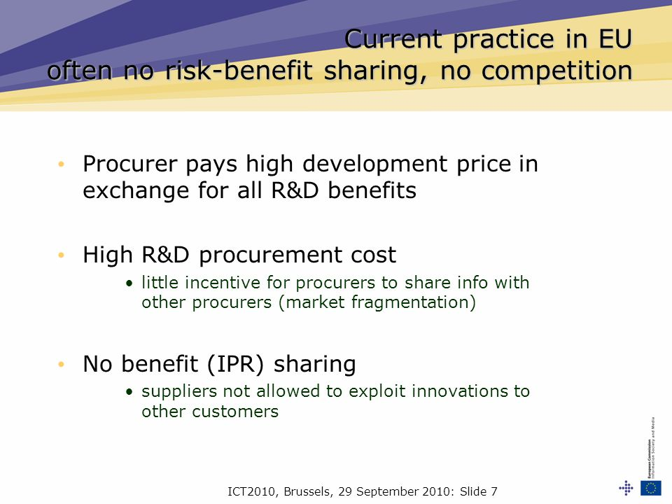 ICT2010, Brussels, 29 September 2010: Slide 7 Current practice in EU often no risk-benefit sharing, no competition Procurer pays high development price in exchange for all R&D benefits High R&D procurement cost little incentive for procurers to share info with other procurers (market fragmentation) No benefit (IPR) sharing suppliers not allowed to exploit innovations to other customers