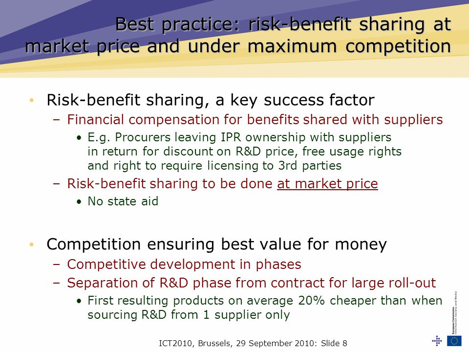 ICT2010, Brussels, 29 September 2010: Slide 8 Best practice: risk-benefit sharing at market price and under maximum competition Risk-benefit sharing, a key success factor –Financial compensation for benefits shared with suppliers E.g.