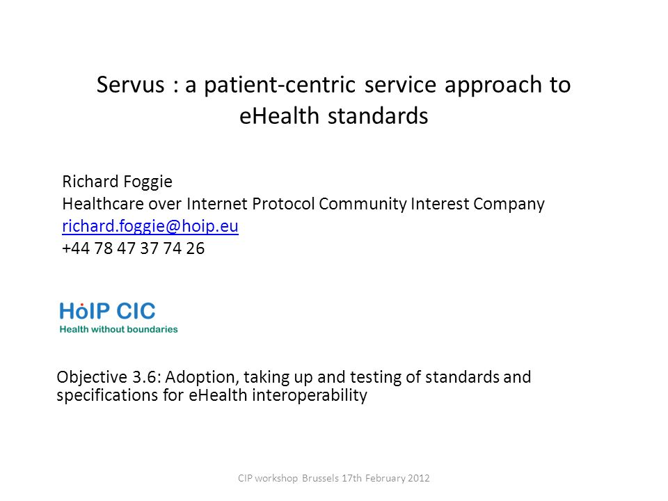 Servus : a patient-centric service approach to eHealth standards Objective 3.6: Adoption, taking up and testing of standards and specifications for eHealth interoperability CIP workshop Brussels 17th February 2012 Richard Foggie Healthcare over Internet Protocol Community Interest Company richard.foggie@hoip.eu +44 78 47 37 74 26