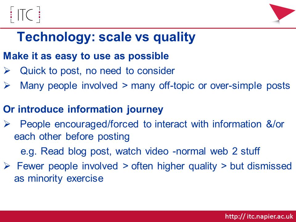 Technology: scale vs quality Make it as easy to use as possible Quick to post, no need to consider Many people involved > many off-topic or over-simple posts Or introduce information journey People encouraged/forced to interact with information &/or each other before posting e.g.