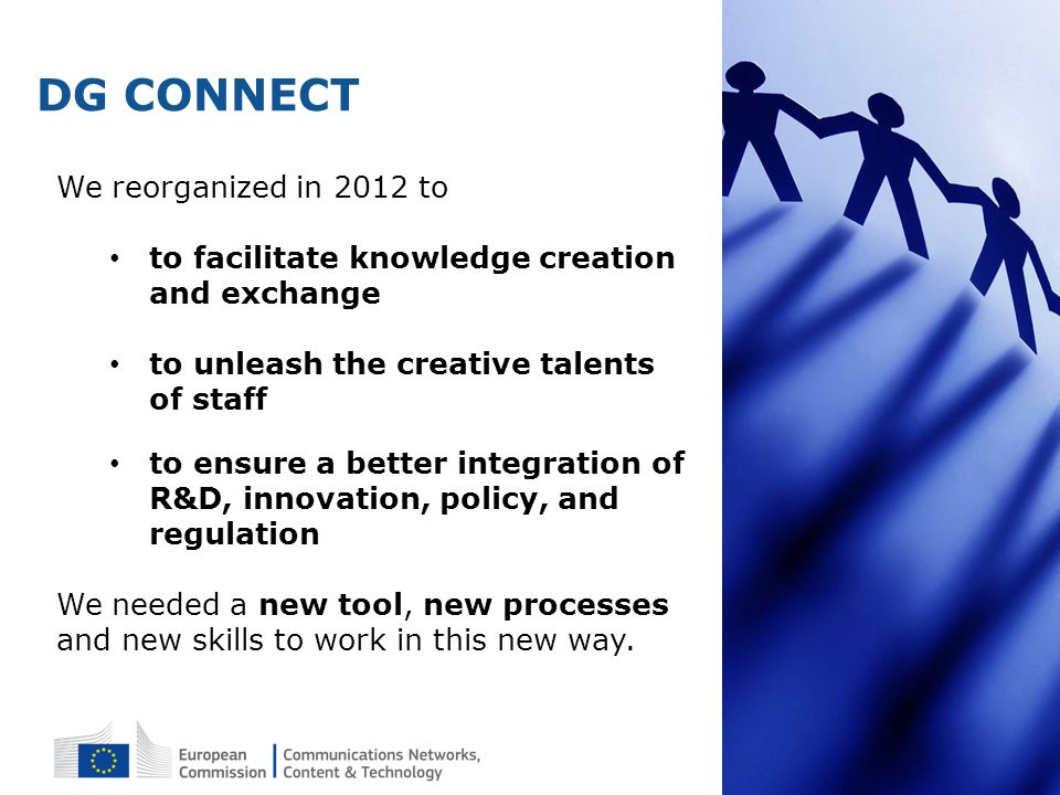 DG CONNECT We reorganized in 2012 to to facilitate knowledge creation and exchange to unleash the creative talents of staff to ensure a better integra