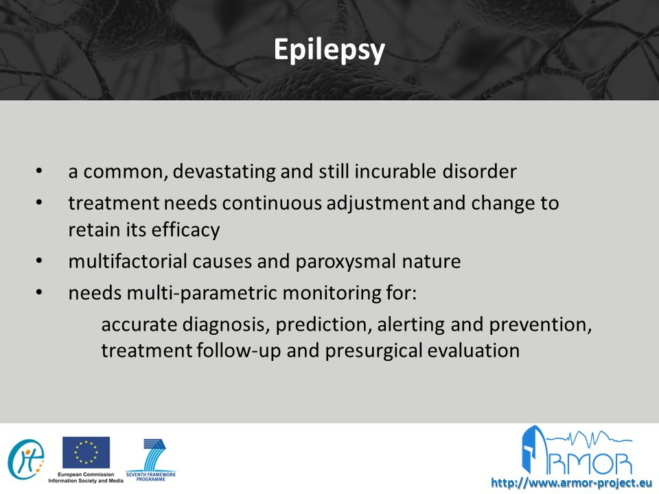 http://www.armor-project.eu Epilepsy a common, devastating and still incurable disorder treatment needs continuous adjustment and change to retain its efficacy multifactorial causes and paroxysmal nature needs multi-parametric monitoring for: accurate diagnosis, prediction, alerting and prevention, treatment follow-up and presurgical evaluation