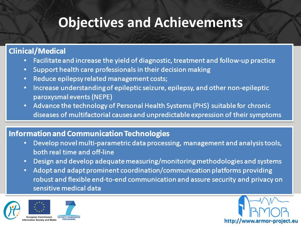 http://www.armor-project.eu Objectives and Achievements Clinical/Medical Facilitate and increase the yield of diagnostic, treatment and follow-up practice Support health care professionals in their decision making Reduce epilepsy related management costs; Increase understanding of epileptic seizure, epilepsy, and other non-epileptic paroxysmal events (NEPE) Advance the technology of Personal Health Systems (PHS) suitable for chronic diseases of multifactorial causes and unpredictable expression of their symptoms Clinical/Medical Facilitate and increase the yield of diagnostic, treatment and follow-up practice Support health care professionals in their decision making Reduce epilepsy related management costs; Increase understanding of epileptic seizure, epilepsy, and other non-epileptic paroxysmal events (NEPE) Advance the technology of Personal Health Systems (PHS) suitable for chronic diseases of multifactorial causes and unpredictable expression of their symptoms Information and Communication Technologies Develop novel multi-parametric data processing, management and analysis tools, both real time and off-line Design and develop adequate measuring/monitoring methodologies and systems Adopt and adapt prominent coordination/communication platforms providing robust and flexible end-to-end communication and assure security and privacy on sensitive medical data Information and Communication Technologies Develop novel multi-parametric data processing, management and analysis tools, both real time and off-line Design and develop adequate measuring/monitoring methodologies and systems Adopt and adapt prominent coordination/communication platforms providing robust and flexible end-to-end communication and assure security and privacy on sensitive medical data