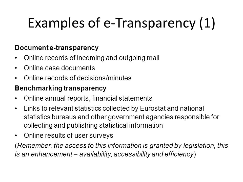 Examples of e-Transparency (1) Document e-transparency Online records of incoming and outgoing mail Online case documents Online records of decisions/minutes Benchmarking transparency Online annual reports, financial statements Links to relevant statistics collected by Eurostat and national statistics bureaus and other government agencies responsible for collecting and publishing statistical information Online results of user surveys (Remember, the access to this information is granted by legislation, this is an enhancement – availability, accessibility and efficiency)