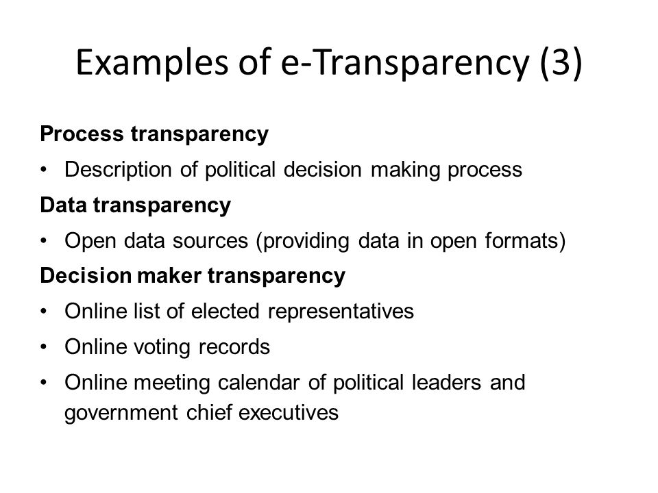 Examples of e-Transparency (3) Process transparency Description of political decision making process Data transparency Open data sources (providing data in open formats) Decision maker transparency Online list of elected representatives Online voting records Online meeting calendar of political leaders and government chief executives